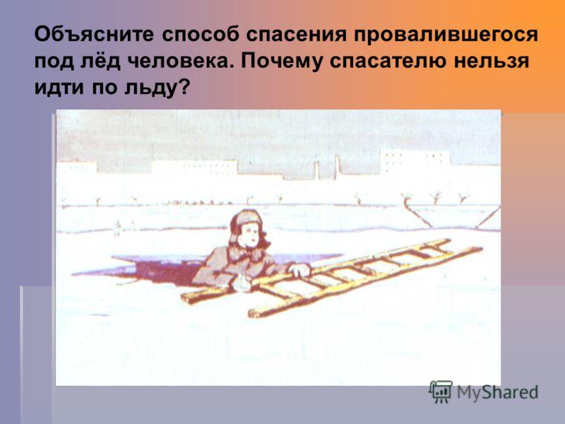 Объясните способ спасения провалившегося под лёд человека. Почему спасателю нельзя идти по льду?