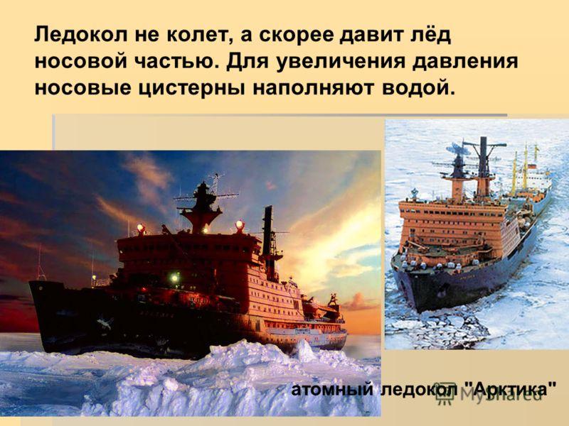 Ледокол не колет, а скорее давит лёд носовой частью. Для увеличения давления носовые цистерны наполняют водой. атомный ледокол Арктика