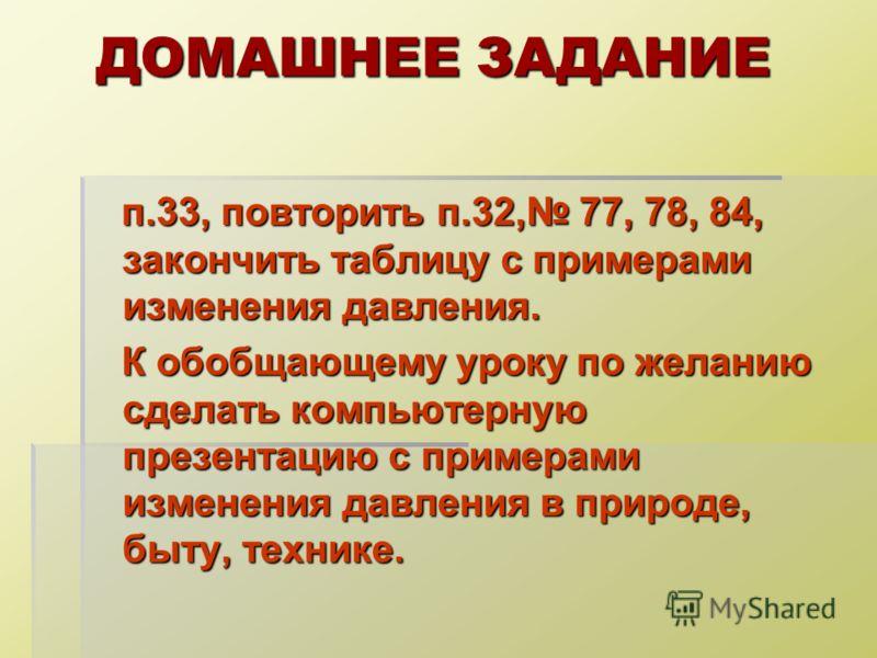ДОМАШНЕЕ ЗАДАНИЕ п.33, повторить п.32, 77, 78, 84, закончить таблицу с примерами изменения давления. п.33, повторить п.32, 77, 78, 84, закончить таблицу с примерами изменения давления. К обобщающему уроку по желанию сделать компьютерную презентацию с