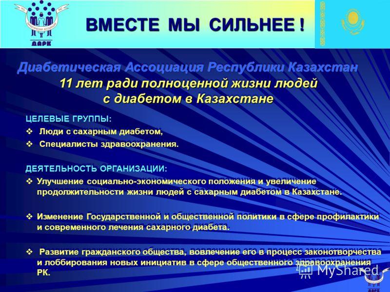 ЦЕЛЕВЫЕ ГРУППЫ: Люди с сахарным диабетом, Специалисты здравоохранения. ДЕЯТЕЛЬНОСТЬ ОРГАНИЗАЦИИ: Улучшение социально-экономического положения и увеличение продолжительности жизни людей с сахарным диабетом в Казахстане. Изменение Государственной и общ