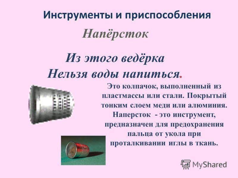 Инструменты и приспособления Из этого ведёрка Нельзя воды напиться. Напёрсток Это колпачок, выполненный из пластмассы или стали. Покрытый тонким слоем меди или алюминия. Наперсток - это инструмент, предназначен для предохранения пальца от укола при п