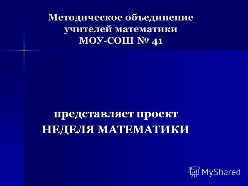Методическое объединение учителей математики МОУ-СОШ 41 представляет проект НЕДЕЛЯ МАТЕМАТИКИ