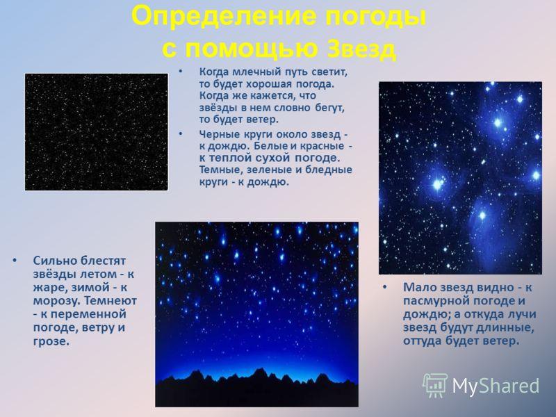 Определение погоды с помощью Звезд Когда млечный путь светит, то будет хорошая погода. Когда же кажется, что звёзды в нем словно бегут, то будет ветер. Черные круги около звезд - к дождю. Белые и красные - к теплой сухой погоде. Темные, зеленые и бле