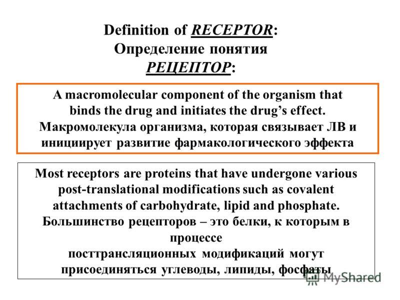 A macromolecular component of the organism that binds the drug and initiates the drugs effect. Макромолекула организма, которая связывает ЛВ и инициирует развитие фармакологического эффекта Definition of RECEPTOR: Определение понятия РЕЦЕПТОР: Most r