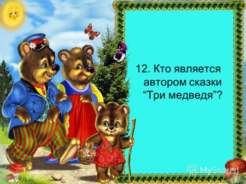 12. Кто является автором сказки Три медведя?
