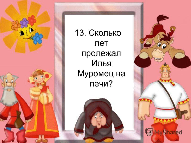 13. Сколько лет пролежал Илья Муромец на печи?