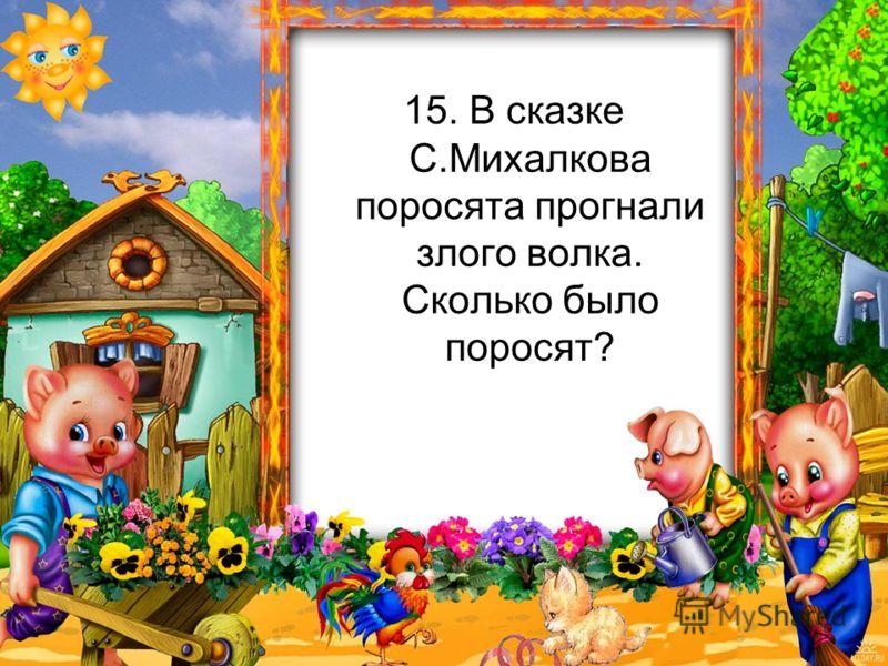 15. В сказке С.Михалкова поросята прогнали злого волка. Сколько было поросят?