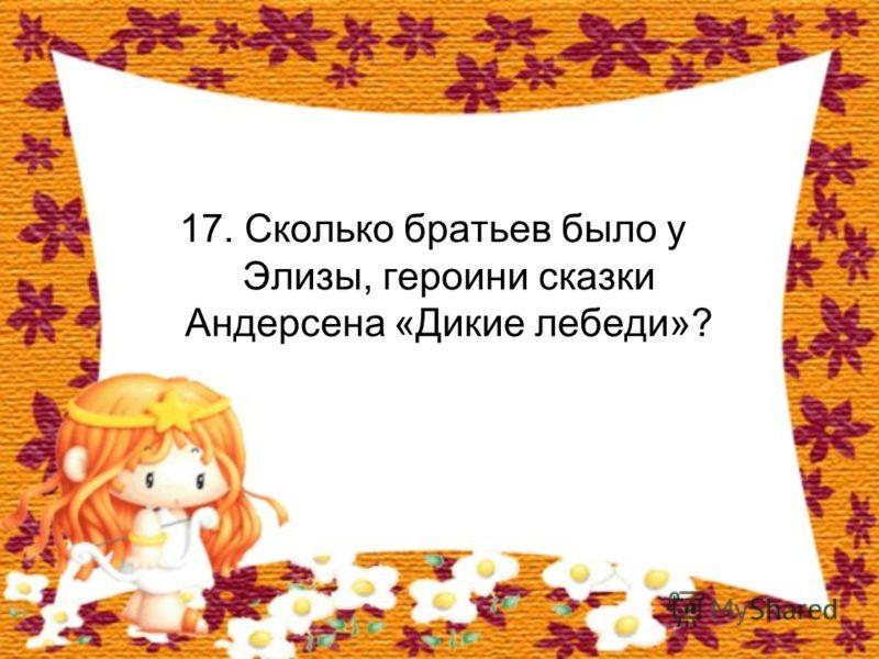 17. Сколько братьев было у Элизы, героини сказки Андерсена «Дикие лебеди»?