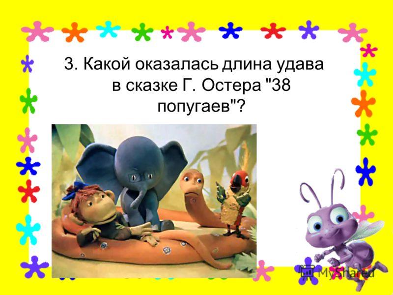 3. Какой оказалась длина удава в сказке Г. Остера 38 попугаев?