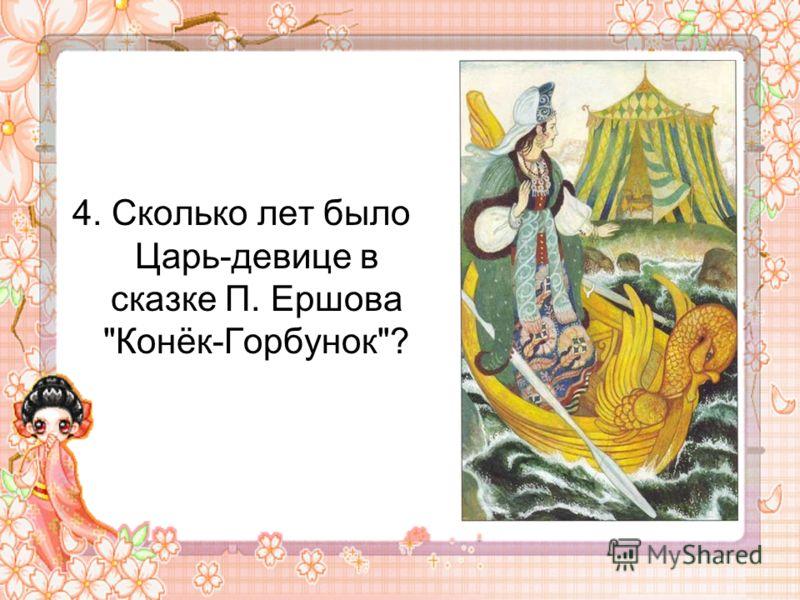 4. Сколько лет было Царь-девице в сказке П. Ершова Конёк-Горбунок?