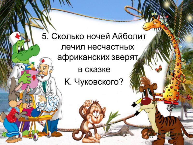 5. Сколько ночей Айболит лечил несчастных африканских зверят в сказке К. Чуковского?