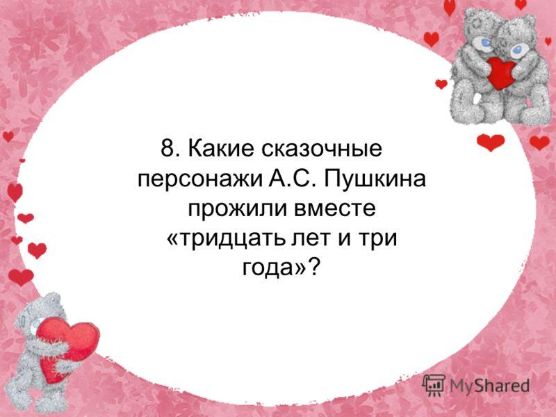 8. Какие сказочные персонажи А.С. Пушкина прожили вместе «тридцать лет и три года»?