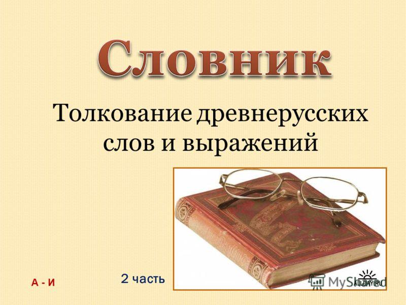 2 часть Толкование древнерусских слов и выражений А - И