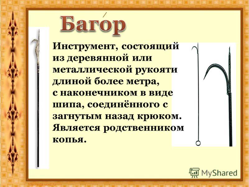 / Инструмент, состоящий из деревянной или металлической рукояти длиной более метра, с наконечником в виде шипа, соединённого с загнутым назад крюком. Является родственником копья.