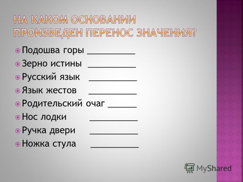 Подошва горы __________ Зерно истины __________ Русский язык __________ Язык жестов __________ Родительский очаг ______ Нос лодки __________ Ручка двери __________ Ножка стула __________