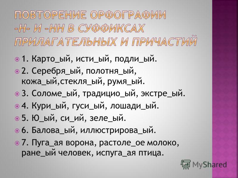 1. Карто_ый, исти_ый, подли_ый. 2. Серебря_ый, полотня_ый, кожа_ый,стекля_ый, румя_ый. 3. Соломе_ый, традицио_ый, экстре_ый. 4. Кури_ый, гуси_ый, лошади_ый. 5. Ю_ый, си_ий, зеле_ый. 6. Балова_ый, иллюстрирова_ый. 7. Пуга_ая ворона, растоле_ое молоко,