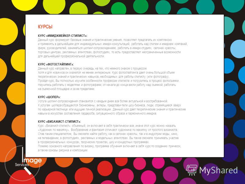 КУРСЫ КУРС «ИМИДЖМЕЙКЕР-СТИЛИСТ»: Данный курс формирует базовые знания и практические умения, позволяет предлагать их комплексно и применять в дальнейшем для индивидуальных имидж-консультаций, работать над стилем и имиджем компаний, фирм, руководител
