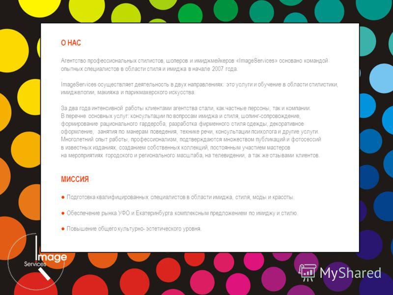 О НАС Агентство профессиональных стилистов, шоперов и имиджмейкеров «ImageServices» основано командой опытных специалистов в области стиля и имиджа в начале 2007 года. ImageServices осуществляет деятельность в двух направлениях: это услуги и обучение