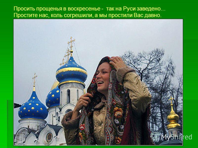 Просить прощенья в воскресенье - так на Руси заведено... Простите нас, коль согрешили, а мы простили Вас давно.
