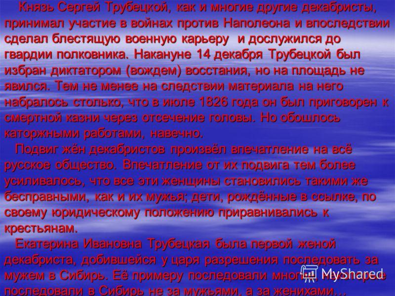 Князь Сергей Трубецкой, как и многие другие декабристы, принимал участие в войнах против Наполеона и впоследствии сделал блестящую военную карьеру и дослужился до гвардии полковника. Накануне 14 декабря Трубецкой был избран диктатором (вождем) восста