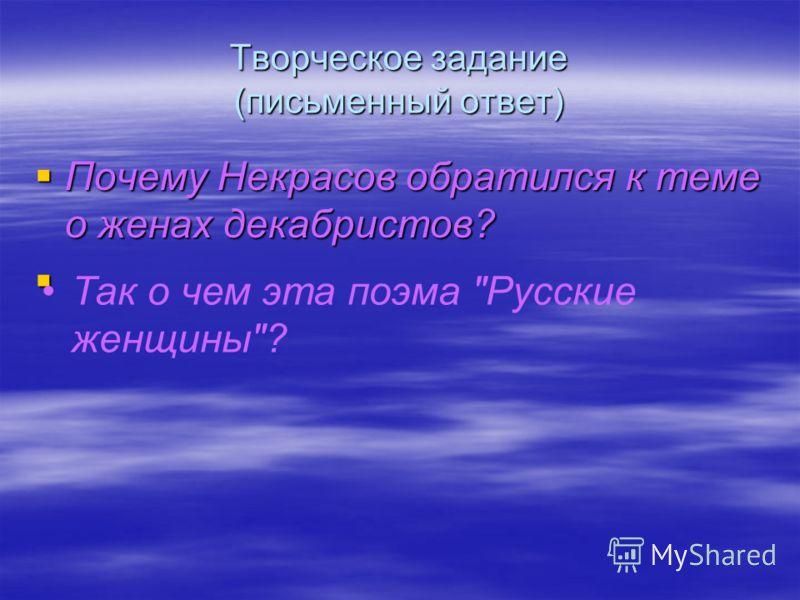 Творческое задание (письменный ответ) Почему Некрасов обратился к теме о женах декабристов? Почему Некрасов обратился к теме о женах декабристов? Так о чем эта поэма Русские женщины?