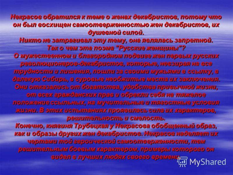 Некрасов обратился к теме о женах декабристов, потому что он был восхищен самоотверженностью жен декабристов, их душевной силой. Никто не затрагивал эту тему, она являлась запретной. Так о чем эта поэма