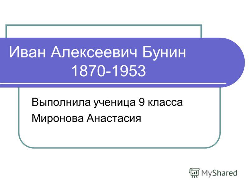 Иван Алексеевич Бунин 1870-1953 Выполнила ученица 9 класса Миронова Анастасия