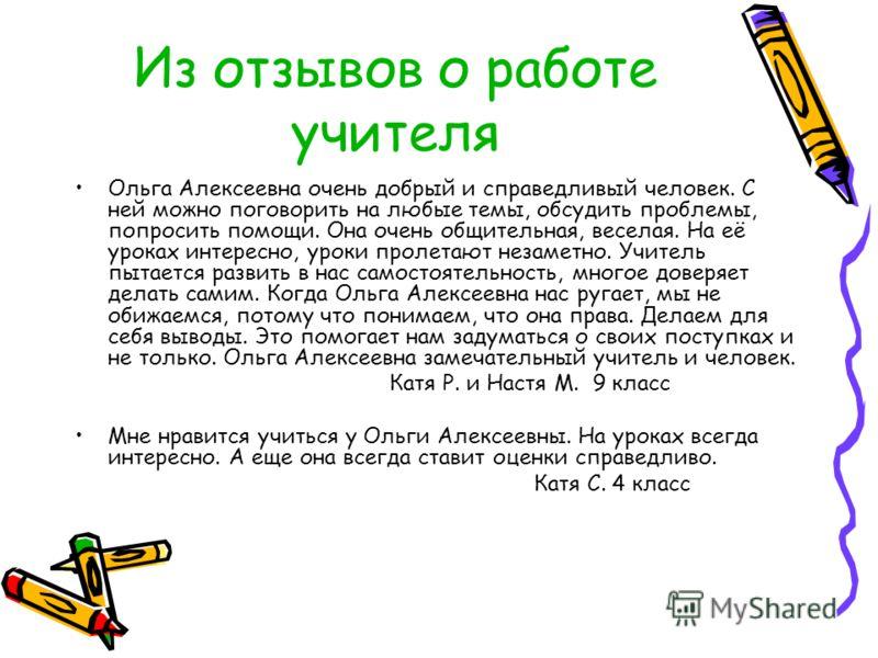 Из отзывов о работе учителя Ольга Алексеевна очень добрый и справедливый человек. С ней можно поговорить на любые темы, обсудить проблемы, попросить помощи. Она очень общительная, веселая. На её уроках интересно, уроки пролетают незаметно. Учитель пы
