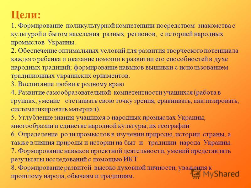 Цели: 1. Формирование поликультурной компетенции посредством знакомства с культурой и бытом населения разных регионов, с историей народных промыслов Украины. 2. Обеспечение оптимальных условий для развития творческого потенциала каждого ребенка и ока