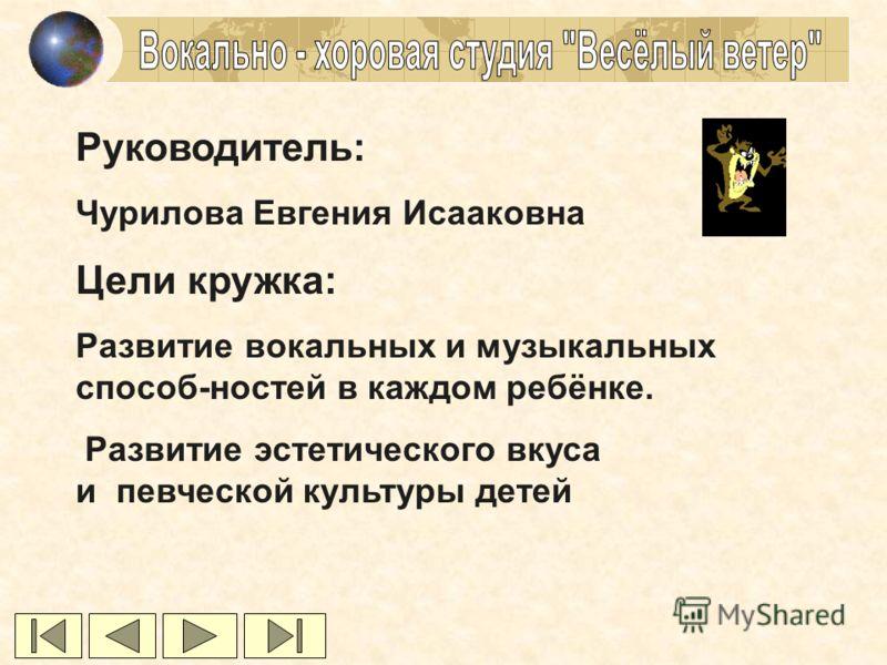 Руководитель: Чурилова Евгения Исааковна Цели кружка: Развитие вокальных и музыкальных способ-ностей в каждом ребёнке. Развитие эстетического вкуса и певческой культуры детей