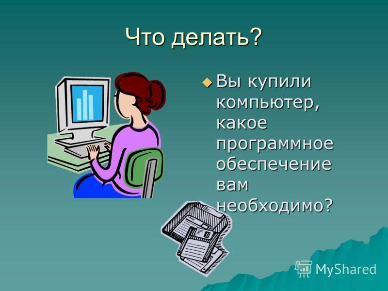 Что делать? Вы купили компьютер, какое программное обеспечение вам необходимо? Вы купили компьютер, какое программное обеспечение вам необходимо?