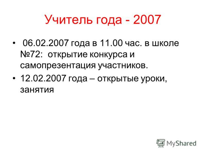 Учитель года - 2007 06.02.2007 года в 11.00 час. в школе 72: открытие конкурса и самопрезентация участников. 12.02.2007 года – открытые уроки, занятия