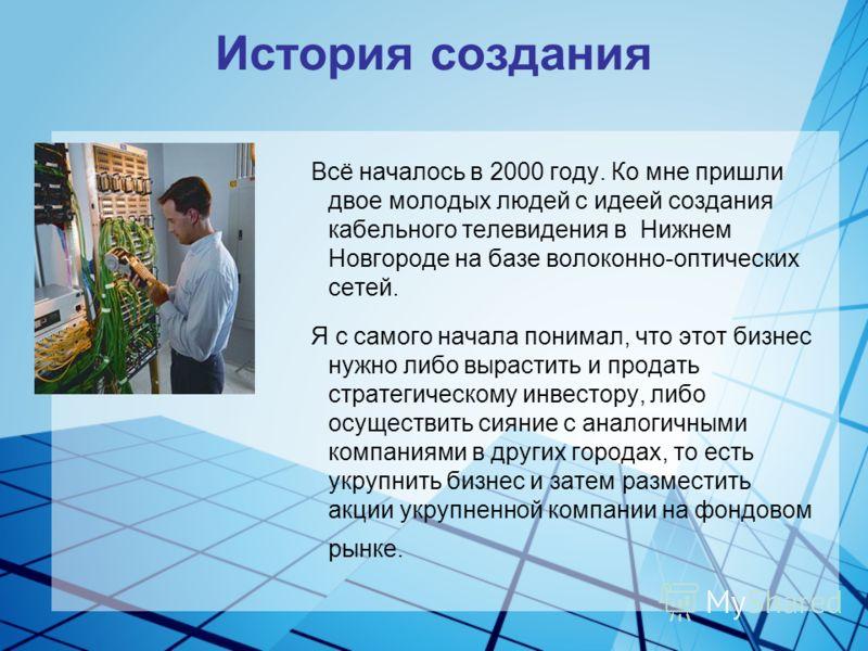 История создания Всё началось в 2000 году. Ко мне пришли двое молодых людей с идеей создания кабельного телевидения в Нижнем Новгороде на базе волоконно-оптических сетей. Я с самого начала понимал, что этот бизнес нужно либо вырастить и продать страт