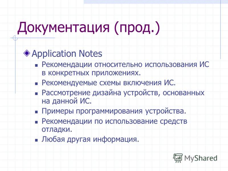 Документация (прод.) Application Notes Рекомендации относительно использования ИС в конкретных приложениях. Рекомендуемые схемы включения ИС. Рассмотрение дизайна устройств, основанных на данной ИС. Примеры программирования устройства. Рекомендации п