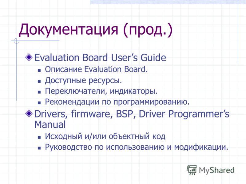 Документация (прод.) Evaluation Board Users Guide Описание Evaluation Board. Доступные ресурсы. Переключатели, индикаторы. Рекомендации по программированию. Drivers, firmware, BSP, Driver Programmers Manual Исходный и/или объектный код Руководство по