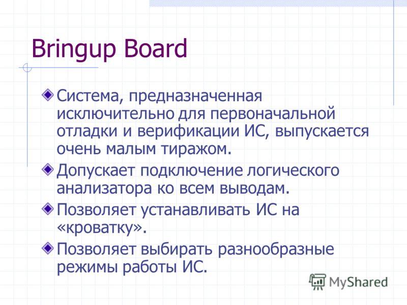 Bringup Board Система, предназначенная исключительно для первоначальной отладки и верификации ИС, выпускается очень малым тиражом. Допускает подключение логического анализатора ко всем выводам. Позволяет устанавливать ИС на «кроватку». Позволяет выби