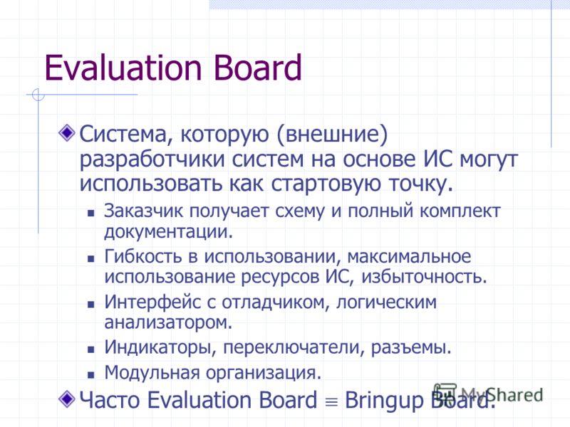 Evaluation Board Система, которую (внешние) разработчики систем на основе ИС могут использовать как стартовую точку. Заказчик получает схему и полный комплект документации. Гибкость в использовании, максимальное использование ресурсов ИС, избыточност