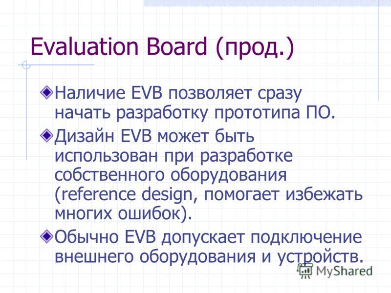 Evaluation Board (прод.) Наличие EVB позволяет сразу начать разработку прототипа ПО. Дизайн EVB может быть использован при разработке собственного оборудования (reference design, помогает избежать многих ошибок). Обычно EVB допускает подключение внеш