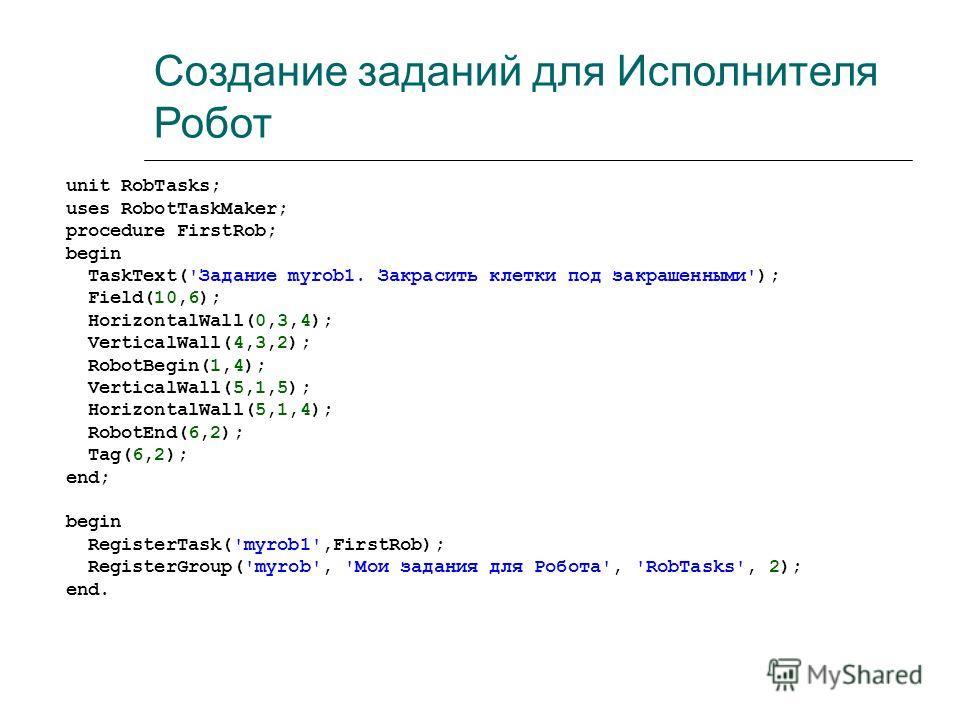 Создание заданий для Исполнителя Робот unit RobTasks; uses RobotTaskMaker; procedure FirstRob; begin TaskText('Задание myrob1. Закрасить клетки под закрашенными'); Field(10,6); HorizontalWall(0,3,4); VerticalWall(4,3,2); RobotBegin(1,4); VerticalWall