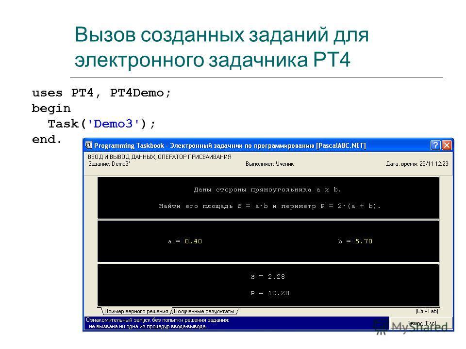 Вызов созданных заданий для электронного задачника PT4 uses PT4, PT4Demo; begin Task('Demo3'); end.