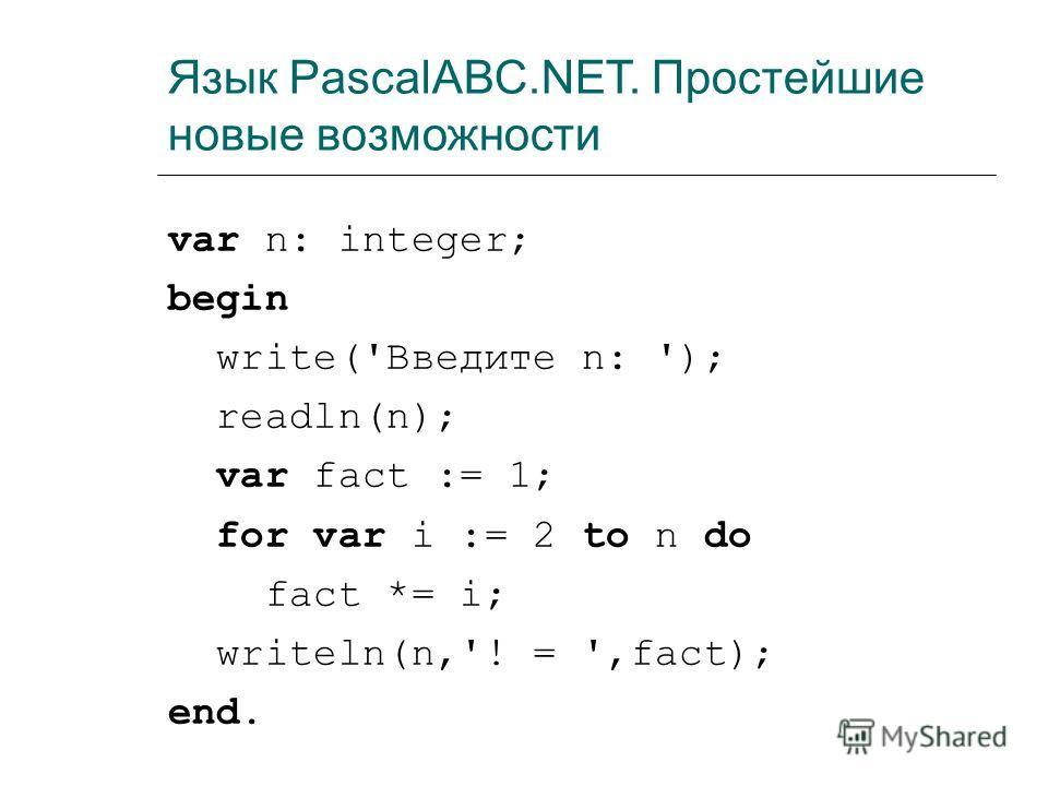 Язык PascalABC.NET. Простейшие новые возможности var n: integer; begin write('Введите n: '); readln(n); var fact := 1; for var i := 2 to n do fact *= i; writeln(n,'! = ',fact); end.