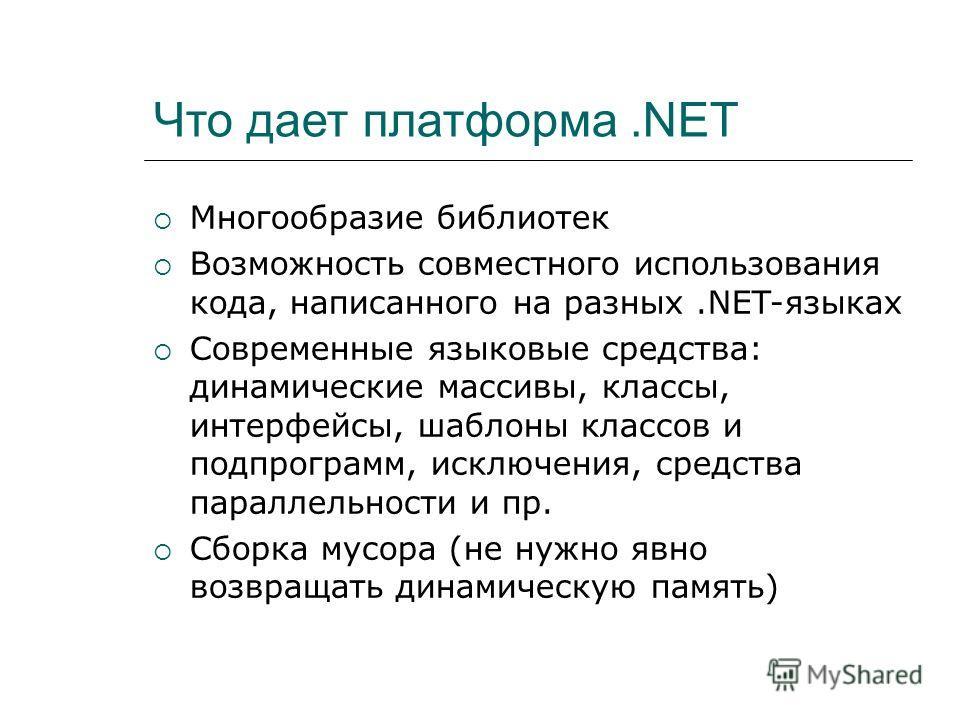 Что дает платформа.NET Многообразие библиотек Возможность совместного использования кода, написанного на разных.NET-языках Современные языковые средства: динамические массивы, классы, интерфейсы, шаблоны классов и подпрограмм, исключения, средства па