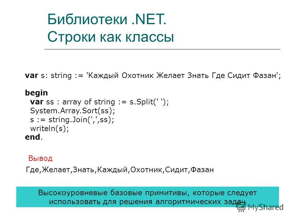Библиотеки.NET. Строки как классы var s: string := 'Каждый Охотник Желает Знать Где Сидит Фазан'; begin var ss : array of string := s.Split(' '); System.Array.Sort(ss); s := string.Join(',',ss); writeln(s); end. Где,Желает,Знать,Каждый,Охотник,Сидит,