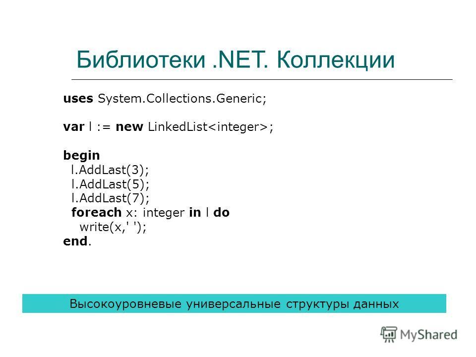 Библиотеки.NET. Коллекции uses System.Collections.Generic; var l := new LinkedList ; begin l.AddLast(3); l.AddLast(5); l.AddLast(7); foreach x: integer in l do write(x,' '); end. Высокоуровневые универсальные структуры данных