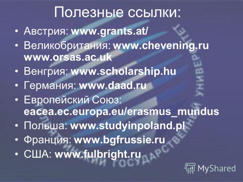 Полезные ссылки: Австрия: www.grants.at/ Великобритания: www.chevening.ru www.orsas.ac.uk Венгрия: www.scholarship.hu Германия: www.daad.ru Европейский Союз: eacea.ec.europa.eu/erasmus_mundus Польша: www.studyinpoland.pl Франция: www.bgfrussie.ru США