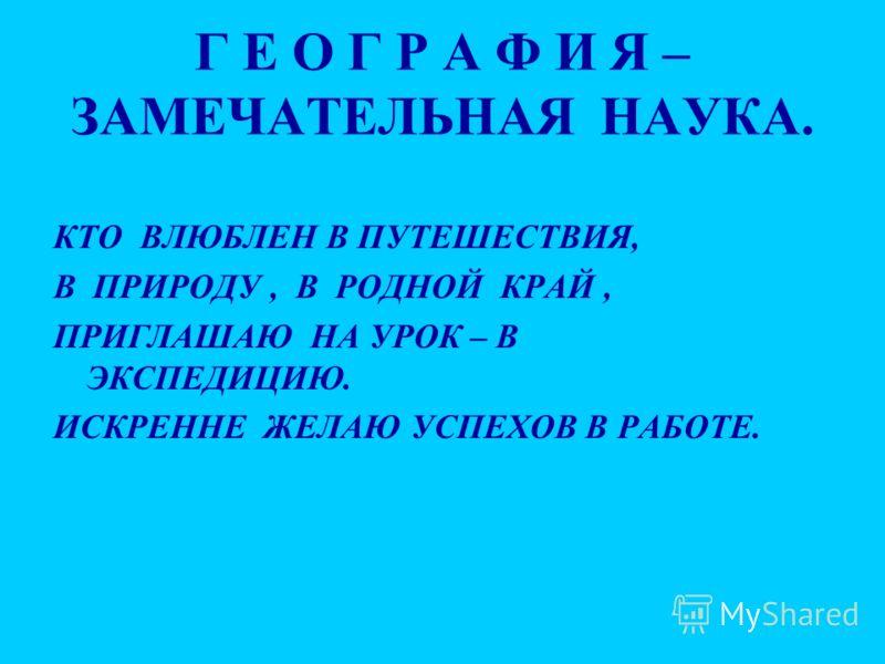 Г Е О Г Р А Ф И Я – ЗАМЕЧАТЕЛЬНАЯ НАУКА. КТО ВЛЮБЛЕН В ПУТЕШЕСТВИЯ, В ПРИРОДУ, В РОДНОЙ КРАЙ, ПРИГЛАШАЮ НА УРОК – В ЭКСПЕДИЦИЮ. ИСКРЕННЕ ЖЕЛАЮ УСПЕХОВ В РАБОТЕ.