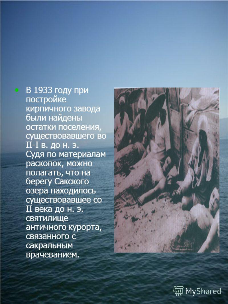 В 1933 году при постройке кирпичного завода были найдены остатки поселения, существовавшего во II-I в. до н. э. Судя по материалам раскопок, можно полагать, что на берегу Сакского озера находилось существовавшее со II века до н. э. святилище античног