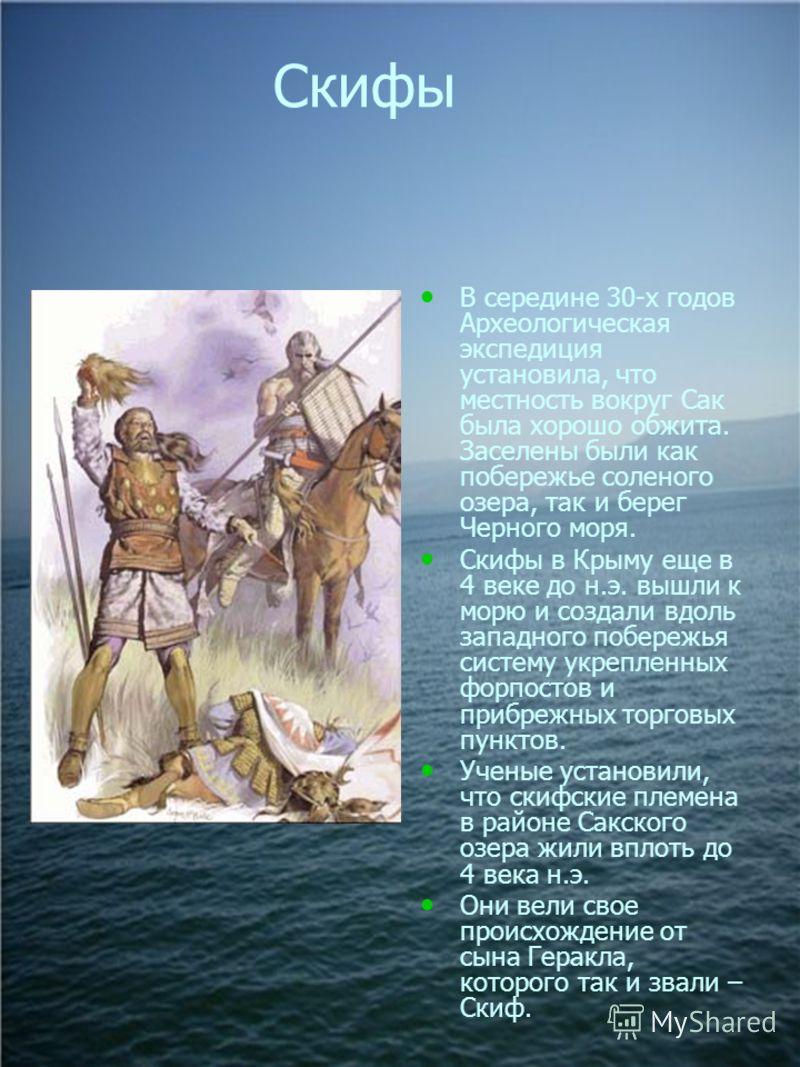 Скифы В середине 30-х годов Археологическая экспедиция установила, что местность вокруг Сак была хорошо обжита. Заселены были как побережье соленого озера, так и берег Черного моря. Скифы в Крыму еще в 4 веке до н.э. вышли к морю и создали вдоль запа