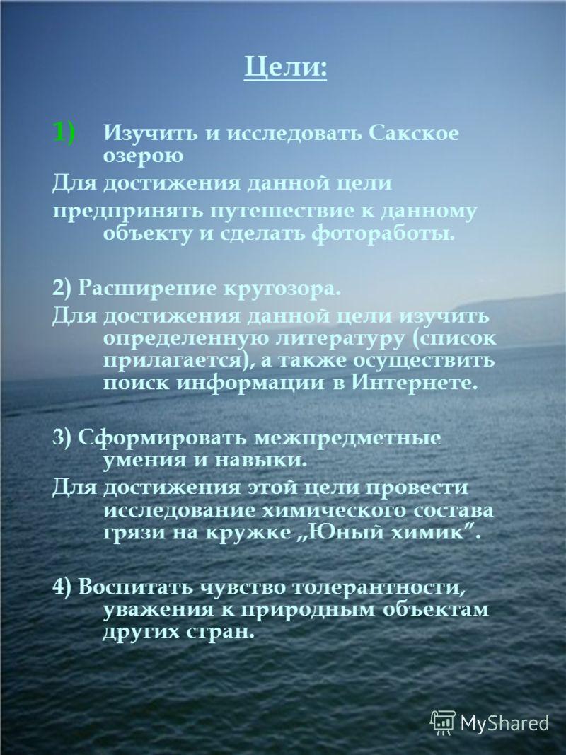 Цели: 1) Изучить и исследовать Сакское озерою Для достижения данной цели предпринять путешествие к данному объекту и сделать фотоработы. 2) Расширение кругозора. Для достижения данной цели изучить определенную литературу (список прилагается), а также
