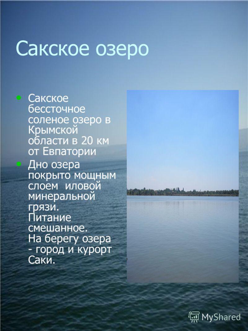 Сакское озеро Сакское бессточное соленое озеро в Крымской области в 20 км от Евпатории Дно озера покрыто мощным слоем иловой минеральной грязи. Питание смешанное. На берегу озера - город и курорт Саки.